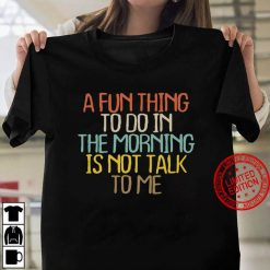 A Fun Thing To Do In The Morning Is Not Talk To Me Saying Women T shirt