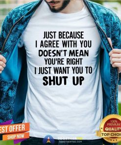 Just Because I Agree With You Doesn_t Mean You Are Right I Just Want Y Classic Men T Shirt
