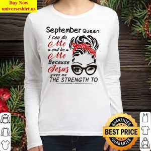 September Queen I Can Do Me And Be Me Because Jesus Gives Me The Stren Women Long Sleeved T Shirt