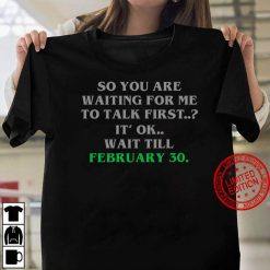 So You Are Waiting For Me To Talk First It Ok Wait Till February 30 Women T-shirt