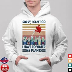 Sorry I Can't Go I Have To Water My Plants Hoodie