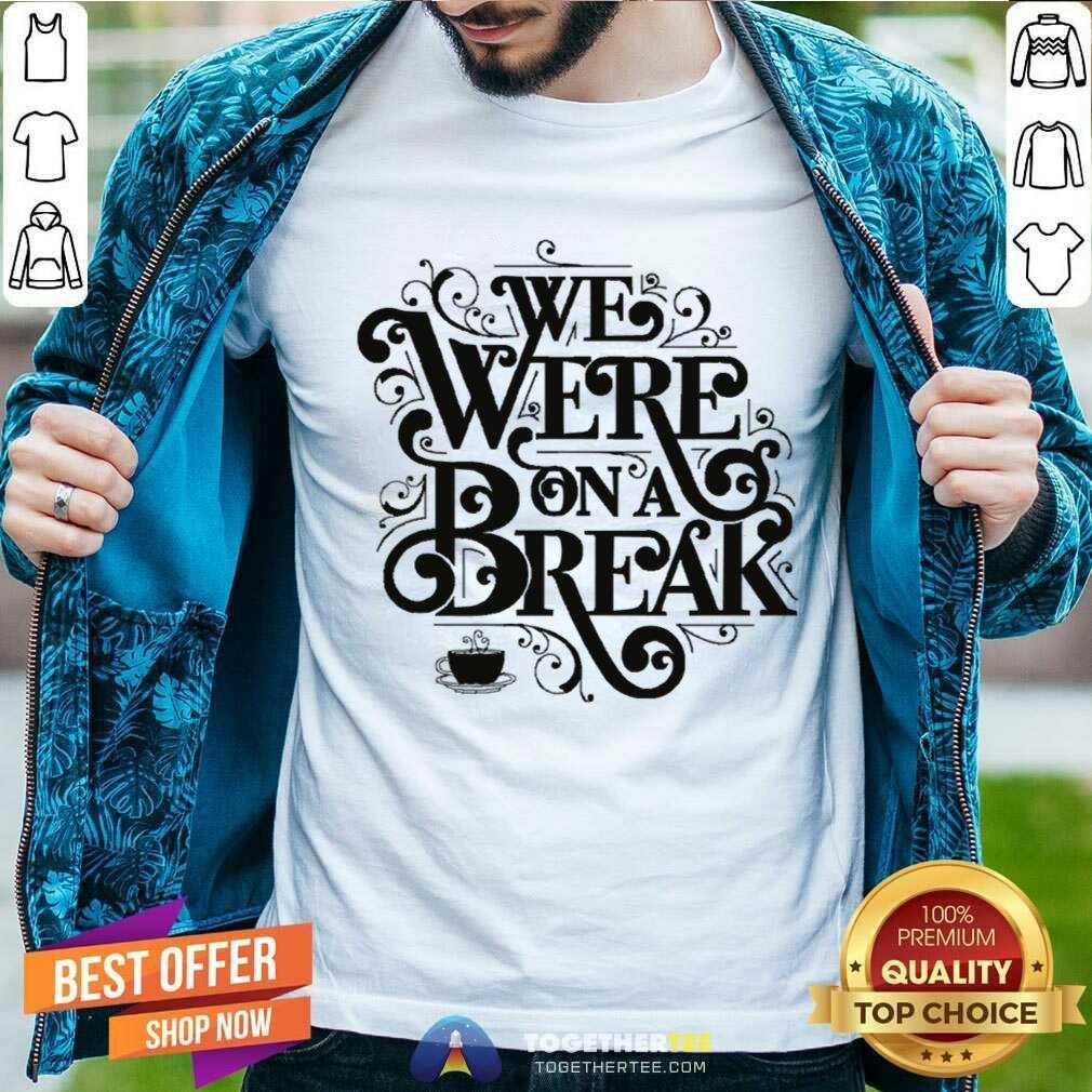 friends we were on a break break up men t shirt