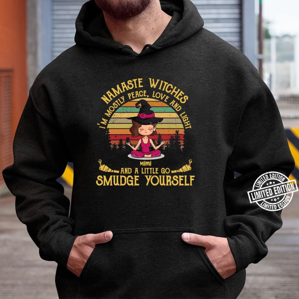 Namaste Witches I'm Mostly Peace Love And Light Mimi And A Little Go Smudge Yourself Tee T-Shirt Unisex Hoodie