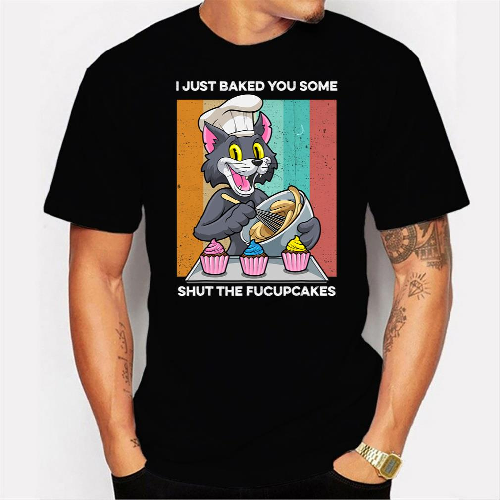 I Just Baked You Some Shut The Fucupcakes Funny Cat Baking Tee T-Shirt Men T-shirt